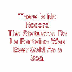 There Is No Record The Statuette De La Fontaine Was Ever Sold As a Seal